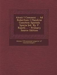 Alexii I Comneni ... Ad Robertum I Flandriæ Comitem Epistola Spuria [ed. By P. Riant]....