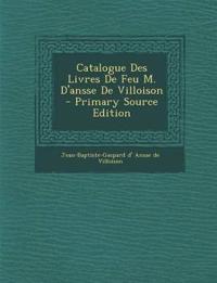 Catalogue Des Livres De Feu M. D'ansse De Villoison - Primary Source Edition