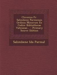 Chronica Fr. Salimbene Parmensis Ordinis Minorum Ex Codice Bibliothecae Vaticanae... - Primary Source Edition