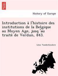 Introduction A L'Histoire Des Institutions de La Belgique Au Moyen Age, Jusq 'au Traite de Verdun, 843.