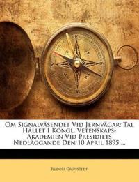 Om Signalväsendet Vid Jernvägar: Tal Hållet I Kongl. Vetenskaps-Akademien Vid Presidiets Nedläggande Den 10 April 1895 ...