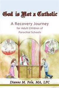 God Is Not a Catholic: A Recovery Journey for Adult Children of Parochial Schools