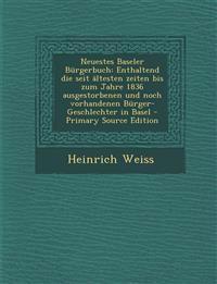 Neuestes Baseler Burgerbuch: Enthaltend Die Seit Altesten Zeiten Bis Zum Jahre 1836 Ausgestorbenen Und Noch Vorhandenen Burger-Geschlechter in Base