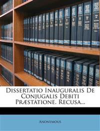Dissertatio Inauguralis de Conjugalis Debiti Praestatione. Recusa...