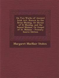 On Two Works of Ancient Irish Art, Known as the Breac Moedog, or Shrine of St Moedog, and the Soiscel Molaise, or Gospel of St. Molaise - Primary Sour
