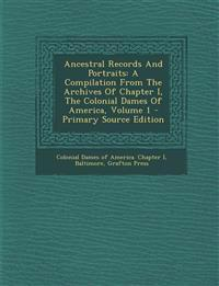 Ancestral Records and Portraits: A Compilation from the Archives of Chapter I, the Colonial Dames of America, Volume 1 - Primary Source Edition
