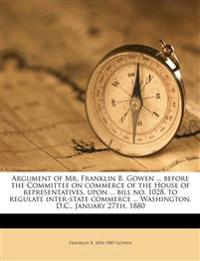 Argument of Mr. Franklin B. Gowen ... before the Committee on commerce of the House of representatives, upon ... bill no. 1028, to regulate inter-stat