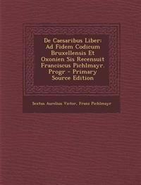 De Caesaribus Liber: Ad Fidem Codicum Bruxellensis Et Oxonien Sis Recensuit Franciscus Pichlmayr. Progr