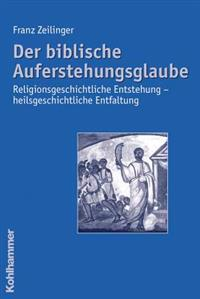 Der Biblische Auferstehungsglaube: Religionsgeschichtliche Entstehung - Heilsgeschichtliche Entfaltung