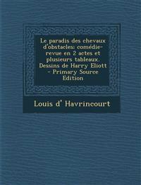 Le Paradis Des Chevaux D'Obstacles; Comedie-Revue En 2 Actes Et Plusieurs Tableaux. Dessins de Harry Eliott - Primary Source Edition