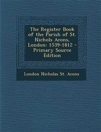 The Register Book of the Parish of St. Nichols Acons, London: 1539-1812 - Primary Source Edition
