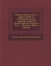 Historia General de La Iglesia Desde La Predicacion de Los Apostoles, Hasta El Pontificado de Gregorio XVI... - Primary Source Edition