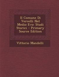 Il Comune Di Vercelli Nel Medio Evo: Studi Storici - Primary Source Edition