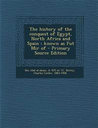 The History of the Conquest of Egypt, North Africa and Spain: Known as Fut Mir of - Primary Source Edition