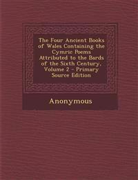 The Four Ancient Books of Wales Containing the Cymric Poems Attributed to the Bards of the Sixth Century, Volume 2 - Primary Source Edition