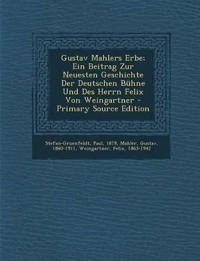Gustav Mahlers Erbe; Ein Beitrag Zur Neuesten Geschichte Der Deutschen Bühne Und Des Herrn Felix Von Weingartner - Primary Source Edition