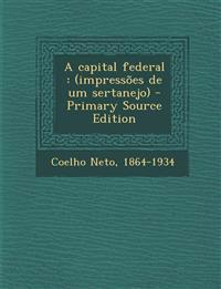 A Capital Federal: (Impressoes de Um Sertanejo) - Primary Source Edition