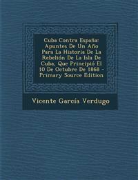 Cuba Contra España: Apuntes De Un Año Para La Historia De La Rebelión De La Isla De Cuba, Que Principió El 10 De Octubre De 1868 - Primary Source Edit