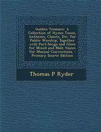 Golden Treasure: A Collection of Hymn Tunes, Anthems, Chants, Etc. for Public Worship, Together with Part-Songs and Glees for Mixed and