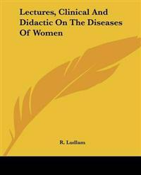 Lectures, Clinical and Didactic on the Diseases of Women