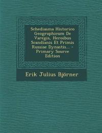 Schediasma Historico Geographicum de Varegis, Heroibus Scandianis Et Primis Russiae Dynastis... - Primary Source Edition