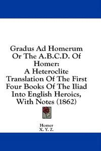 Gradus Ad Homerum Or The A.B.C.D. Of Homer: A Heteroclite Translation Of The First Four Books Of The Iliad Into English Heroics, With Notes (1862)