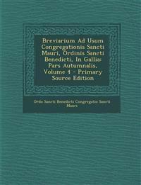 Breviarium Ad Usum Congregationis Sancti Mauri, Ordinis Sancti Benedicti, in Gallia: Pars Autumnalis, Volume 4 - Primary Source Edition