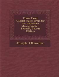 Franz Xaver Gabelsberger: Erfinder Der Deutschen Stenographie - Primary Source Edition