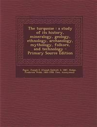 The turquoise : a study of its history, mineralogy, geology, ethnology, archaeology, mythology, folkore, and technology