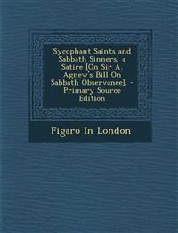 Sycophant Saints and Sabbath Sinners, a Satire [On Sir A. Agnew's Bill on Sabbath Observance]. - Primary Source Edition