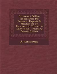 Gli Amori Dell'ex-Imperatrice Dei Francesi, Eugenia Di Montijo: Da Un Manoscritto Trovato a Saint-Cloud - Primary Source Edition