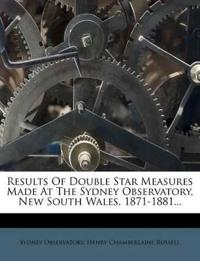 Results Of Double Star Measures Made At The Sydney Observatory, New South Wales, 1871-1881...