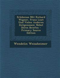 Erlebnisse Mit Richard Wagner, Franz Liszt Und Vielen Anderen Zeitgenossen: Nebst Deren Briefen - Primary Source Edition