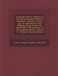 Original Letters Relating to the Ecclesiastical Affairs of Scotland: Chiefly Written By, or Addressed to His Majesty King James the Sixth After His AC