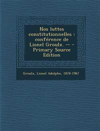 Nos luttes constitutionnelles : conférence de Lionel Groulx. -- - Primary Source Edition