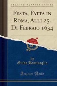 Festa, Fatta in Roma, Alli 25. Di Febraio 1634 (Classic Reprint)