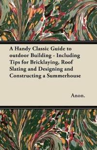 A Handy Classic Guide to outdoor Building - Including Tips for Bricklaying, Roof Slating and Designing and Constructing a Summerhouse