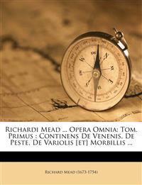 Richardi Mead ... Opera Omnia: Tom. Primus : Continens De Venenis, De Peste, De Variolis [et] Morbillis ...