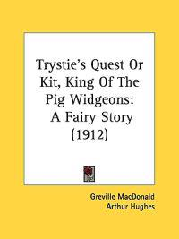 Trystie's Quest, Or Kit, King Of The Pig Widgeons: A Fairy Story