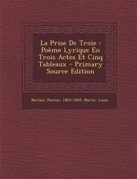 La Prise De Troie : Poème Lyrique En Trois Actes Et Cinq Tableaux - Primary Source Edition