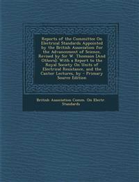 Reports of the Committee On Electrical Standards Appointed by the British Association for the Advancement of Science, Revised by Sir W. Thomson [And O