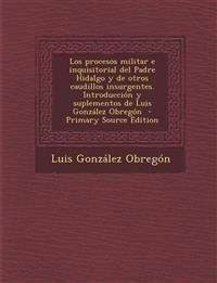 Los Procesos Militar E Inquisitorial del Padre Hidalgo y de Otros Caudillos Insurgentes. Introduccion y Suplementos de Luis Gonzalez Obregon - Primary