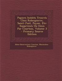 Papiers Inedits Trouves Chez Robespierre, Saint-Just, Payan, Etc: Supprimes Ou Omis Par Courtois, Volume 3 - Primary Source Edition