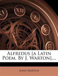 Alfredus [a Latin Poem. By J. Warton]....