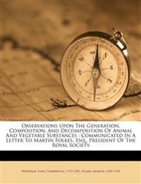 Observations Upon The Generation, Composition, And Decomposition Of Animal And Vegetable Substances : Communicated In A Letter To Martin Folkes, Esq.,