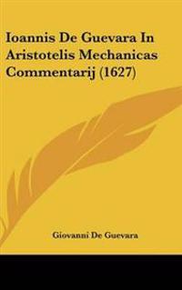 Ioannis De Guevara in Aristotelis Mechanicas Commentarij