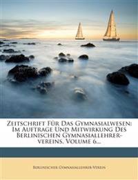 Zeitschrift Fur Das Gymnasialwesen: Im Auftrage Und Mitwirkung Des Berlinischen Gymnasiallehrer-Vereins, Volume 6...