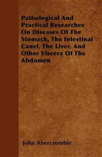 Pathological And Practical Researches On Diseases Of The Stomach, The Intestinal Canel, The Liver, And Other Viscera Of The Abdomen