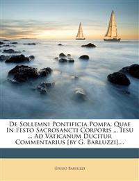 De Sollemni Pontificia Pompa, Quae In Festo Sacrosancti Corporis ... Iesu ... Ad Vaticanum Ducitur Commentarius [by G. Barluzzi]....