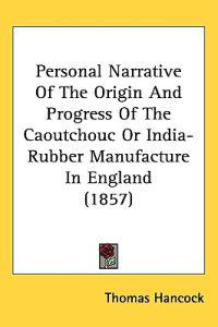 Personal Narrative of the Origin and Progress of the Caoutchouc or India-rubber Manufacture in England